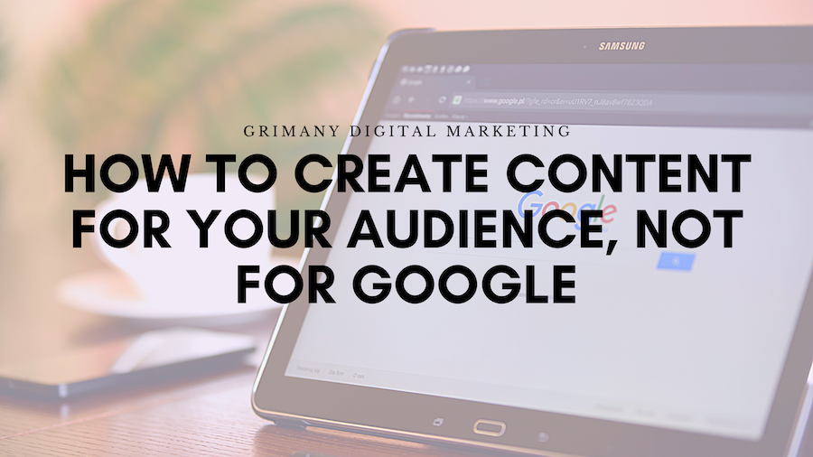 How to Create Content For Your Audience, Not For Google